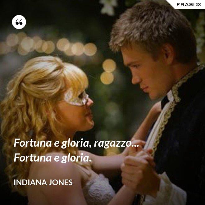 Fortuna e gloria, ragazzo... Fortuna e gloria. - Indiana Jones