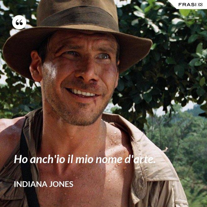 Ho anch'io il mio nome d'arte. - Indiana Jones