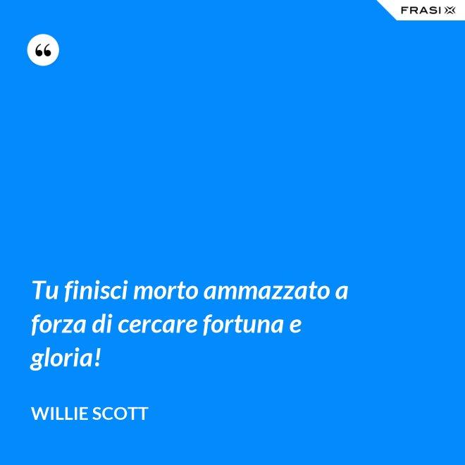 Tu finisci morto ammazzato a forza di cercare fortuna e gloria! - Willie Scott