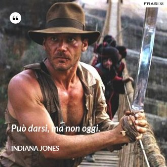 Può darsi, ma non oggi. - Indiana Jones