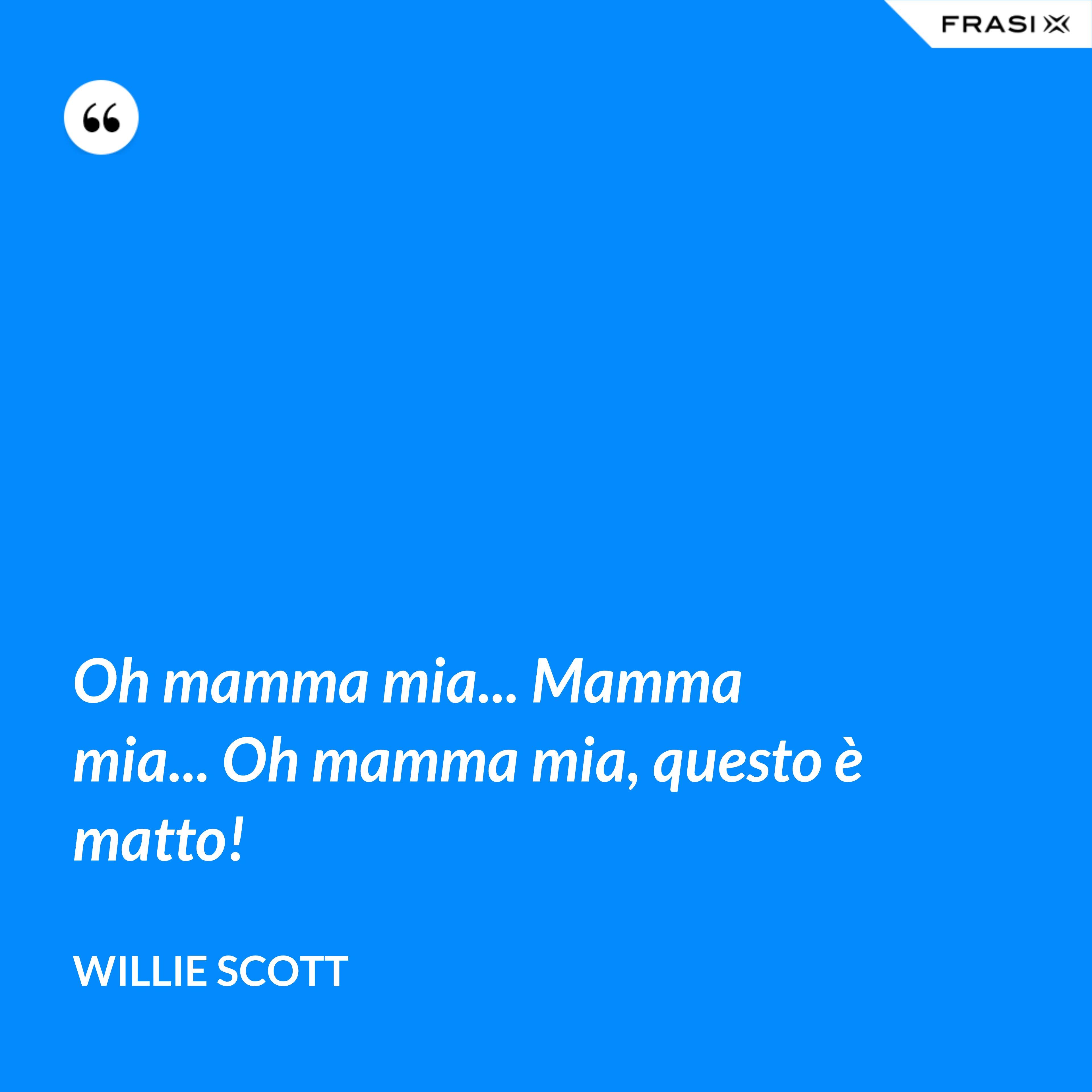 Oh mamma mia... Mamma mia... Oh mamma mia, questo è matto! - Willie Scott