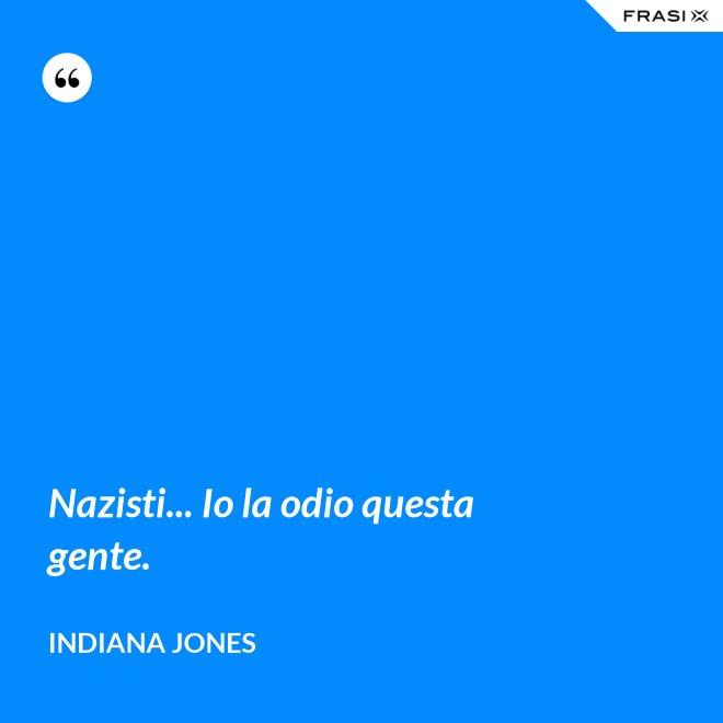 Nazisti... Io la odio questa gente. - Indiana Jones