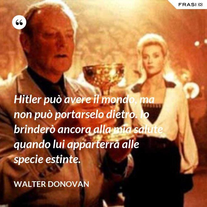 Hitler può avere il mondo, ma non può portarselo dietro. Io brinderò ancora alla mia salute quando lui apparterrà alle specie estinte. - Walter Donovan