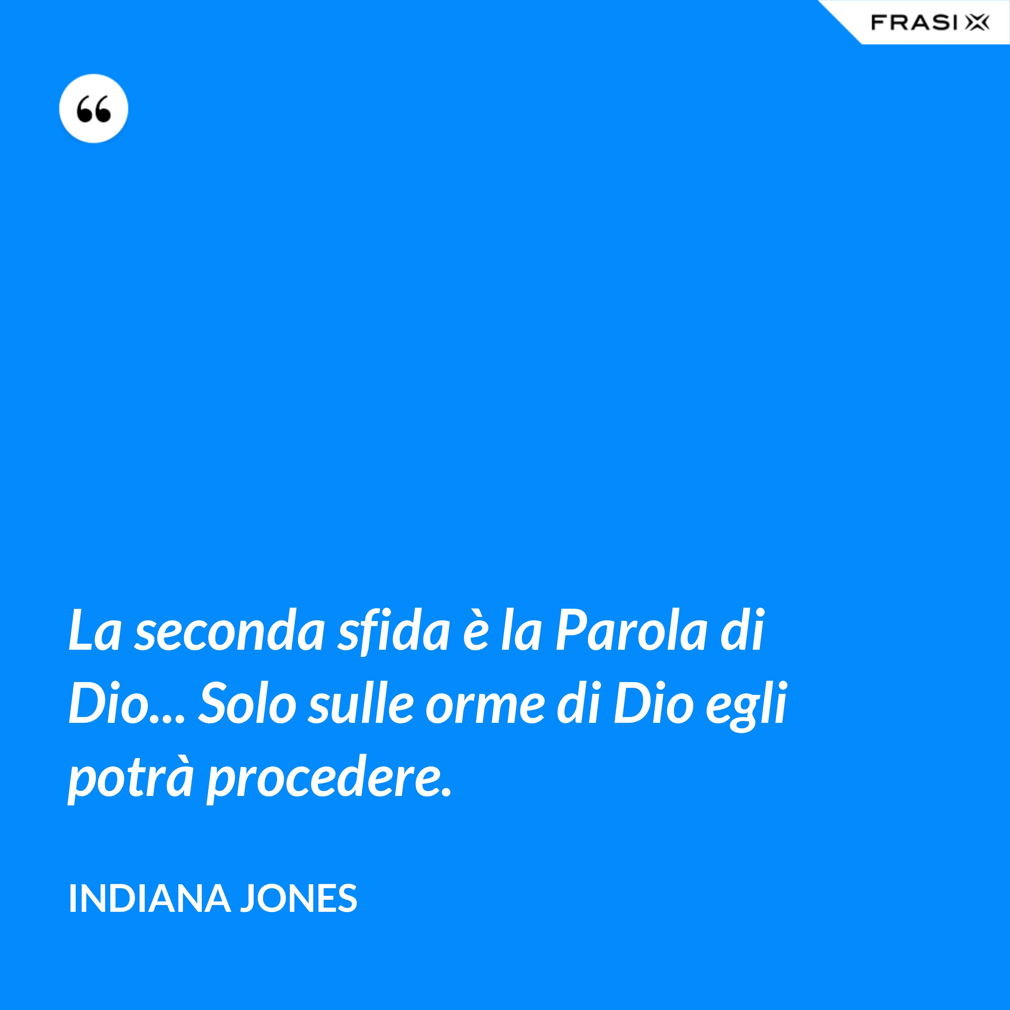La seconda sfida è la Parola di Dio... Solo sulle orme di Dio egli potrà procedere. - Indiana Jones