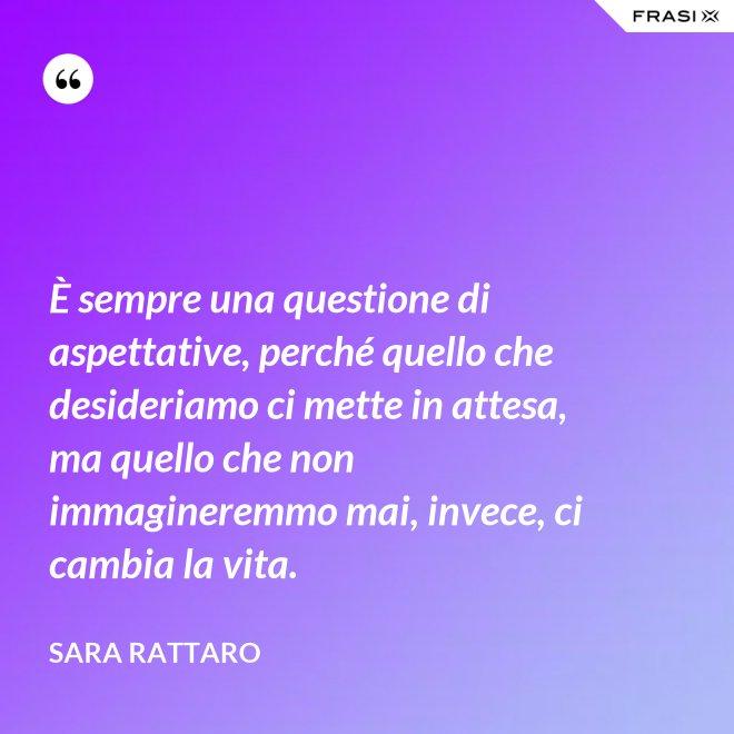 È sempre una questione di aspettative, perché quello che desideriamo ci mette in attesa, ma quello che non immagineremmo mai, invece, ci cambia la vita. - Sara Rattaro