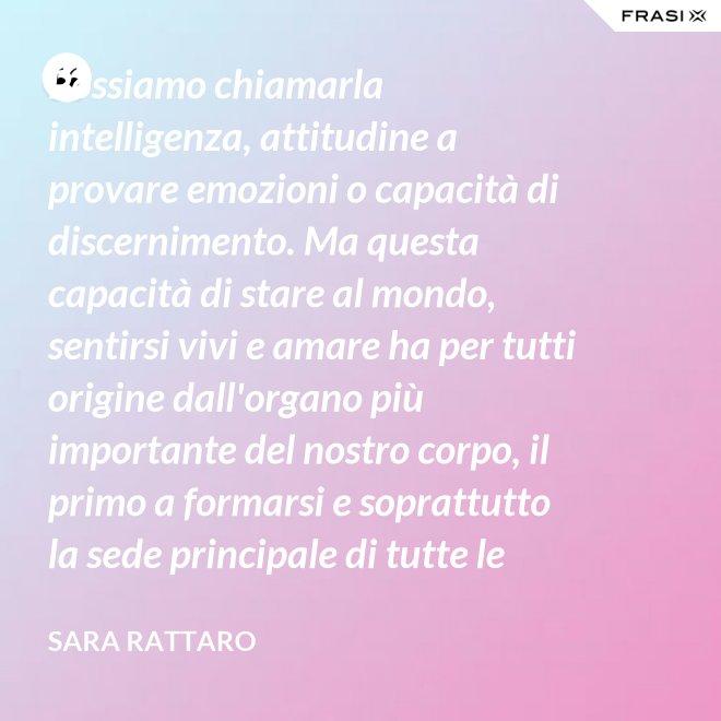 Possiamo chiamarla intelligenza, attitudine a provare emozioni o capacità di discernimento. Ma questa capacità di stare al mondo, sentirsi vivi e amare ha per tutti origine dall'organo più importante del nostro corpo, il primo a formarsi e soprattutto la sede principale di tutte le nostre emozioni. Il cervello? No, il cuore - Sara Rattaro
