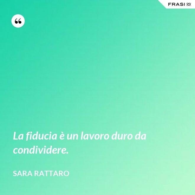 La fiducia è un lavoro duro da condividere. - Sara Rattaro