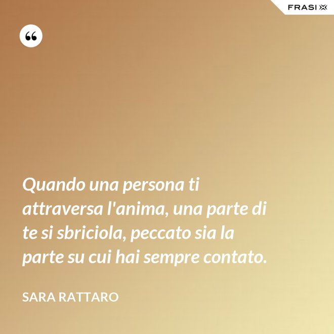 Quando una persona ti attraversa l'anima, una parte di te si sbriciola, peccato sia la parte su cui hai sempre contato. - Sara Rattaro