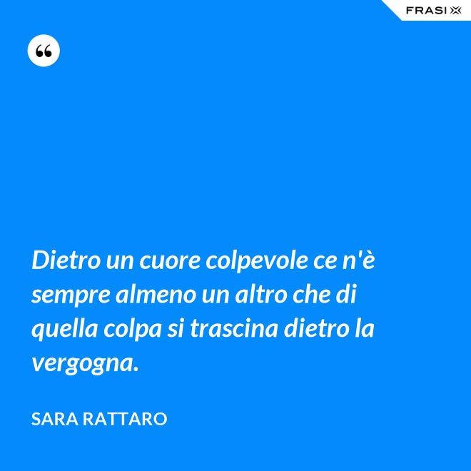 Dietro un cuore colpevole ce n'è sempre almeno un altro che di quella colpa si trascina dietro la vergogna. - Sara Rattaro