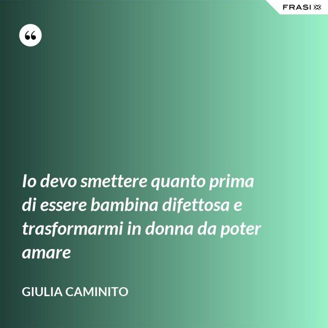 Io devo smettere quanto prima di essere bambina difettosa e trasformarmi in donna da poter amare - Giulia Caminito