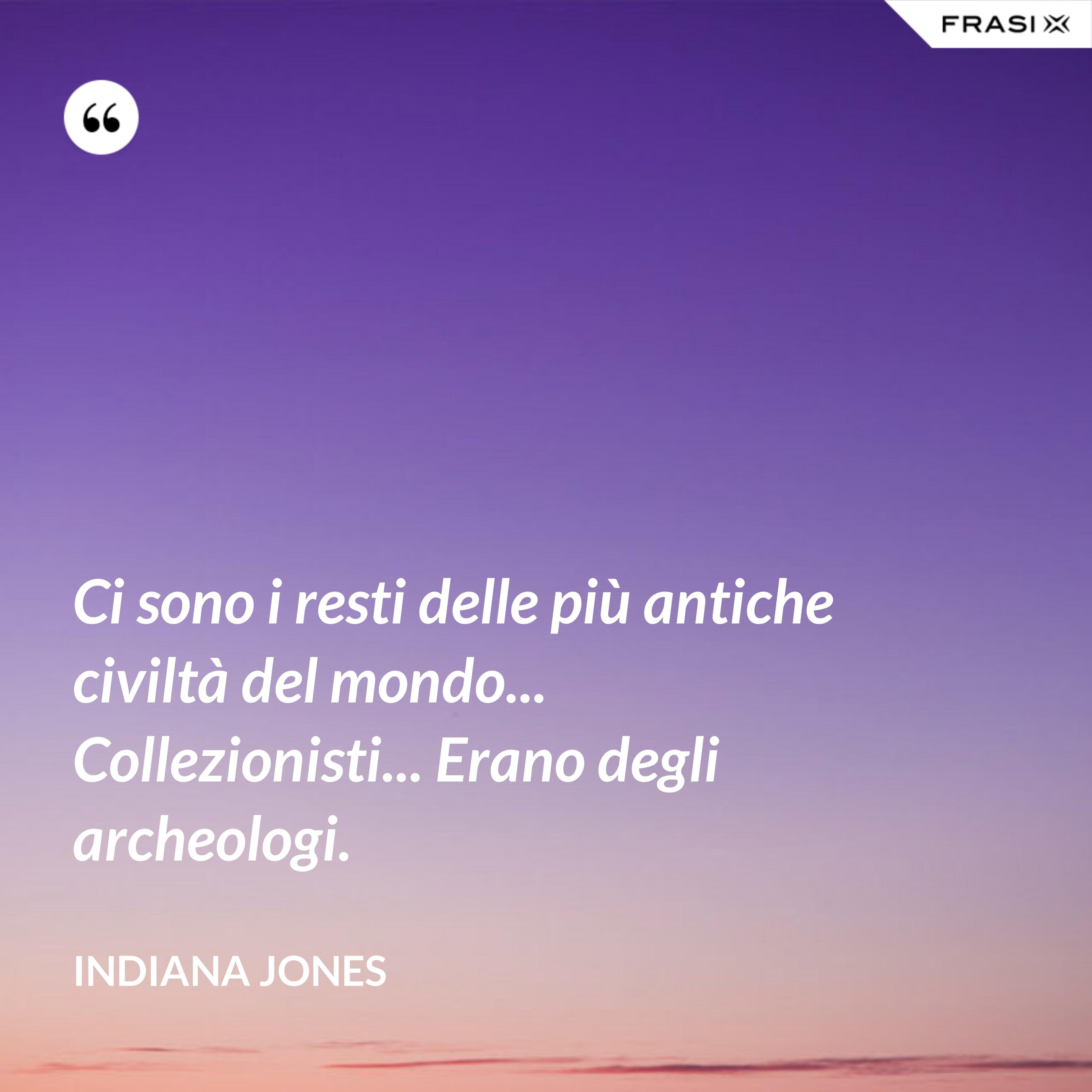 Ci sono i resti delle più antiche civiltà del mondo... Collezionisti... Erano degli archeologi. - Indiana Jones