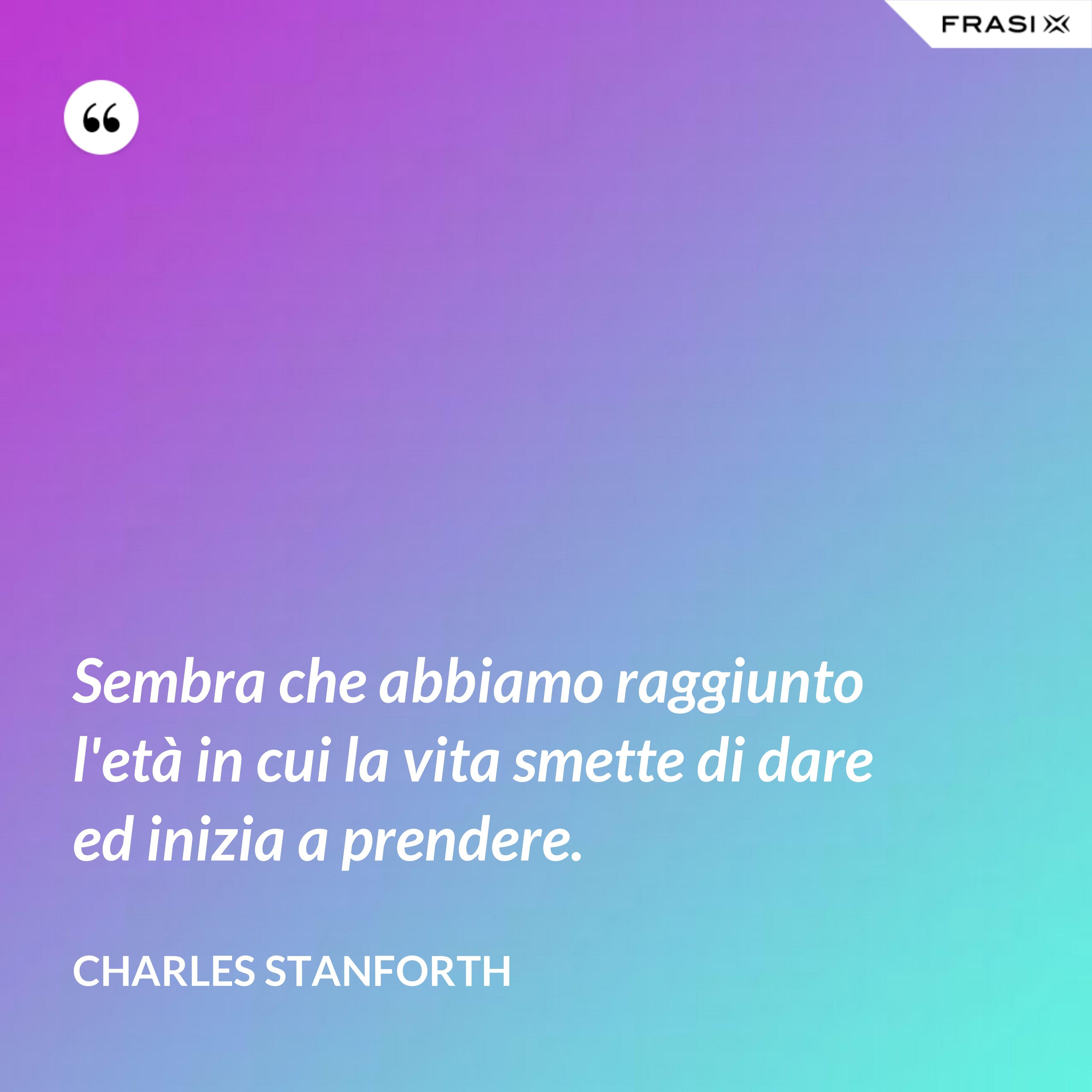 Sembra che abbiamo raggiunto l'età in cui la vita smette di dare ed inizia a prendere. - Charles Stanforth