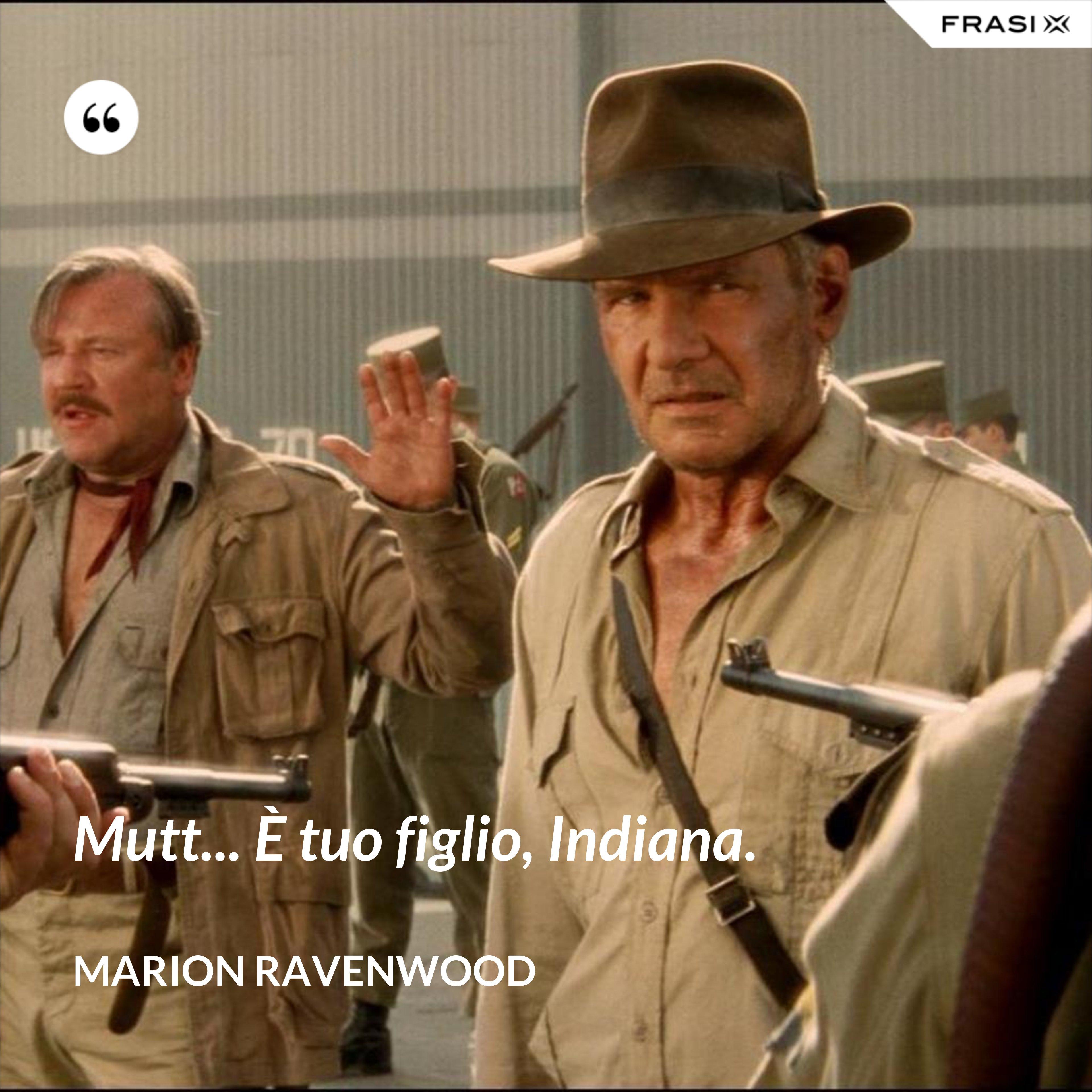 Mutt... È tuo figlio, Indiana. - Marion Ravenwood