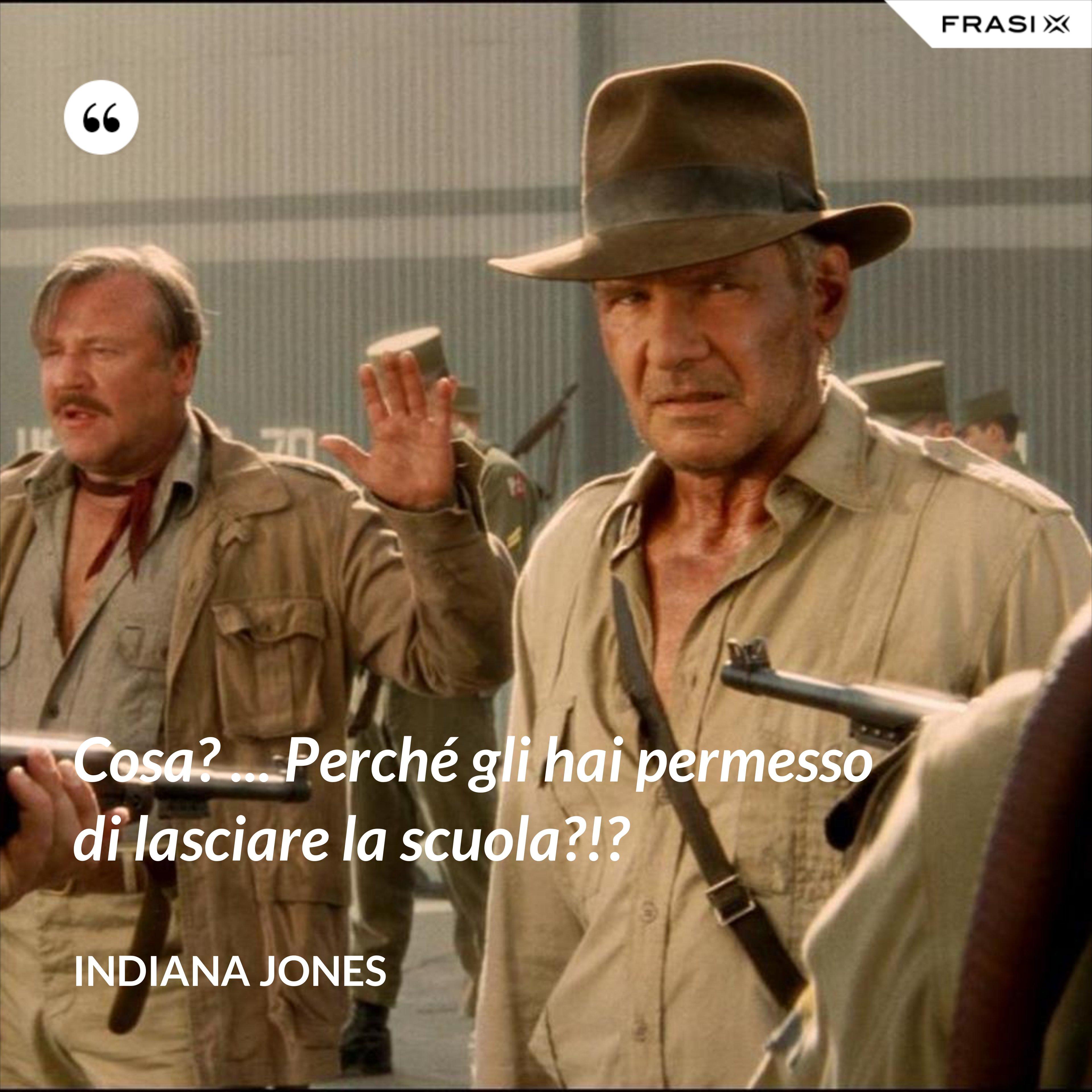 Cosa? ... Perché gli hai permesso di lasciare la scuola?!? - Indiana Jones