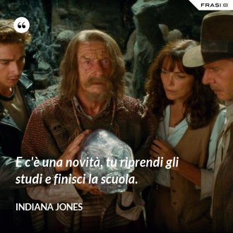 E c'è una novità, tu riprendi gli studi e finisci la scuola. - Indiana Jones