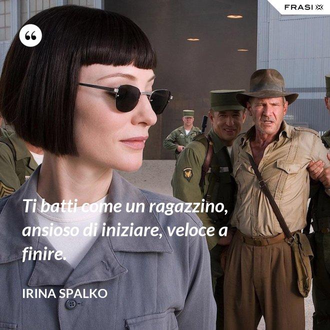 Ti batti come un ragazzino, ansioso di iniziare, veloce a finire. - Irina Spalko
