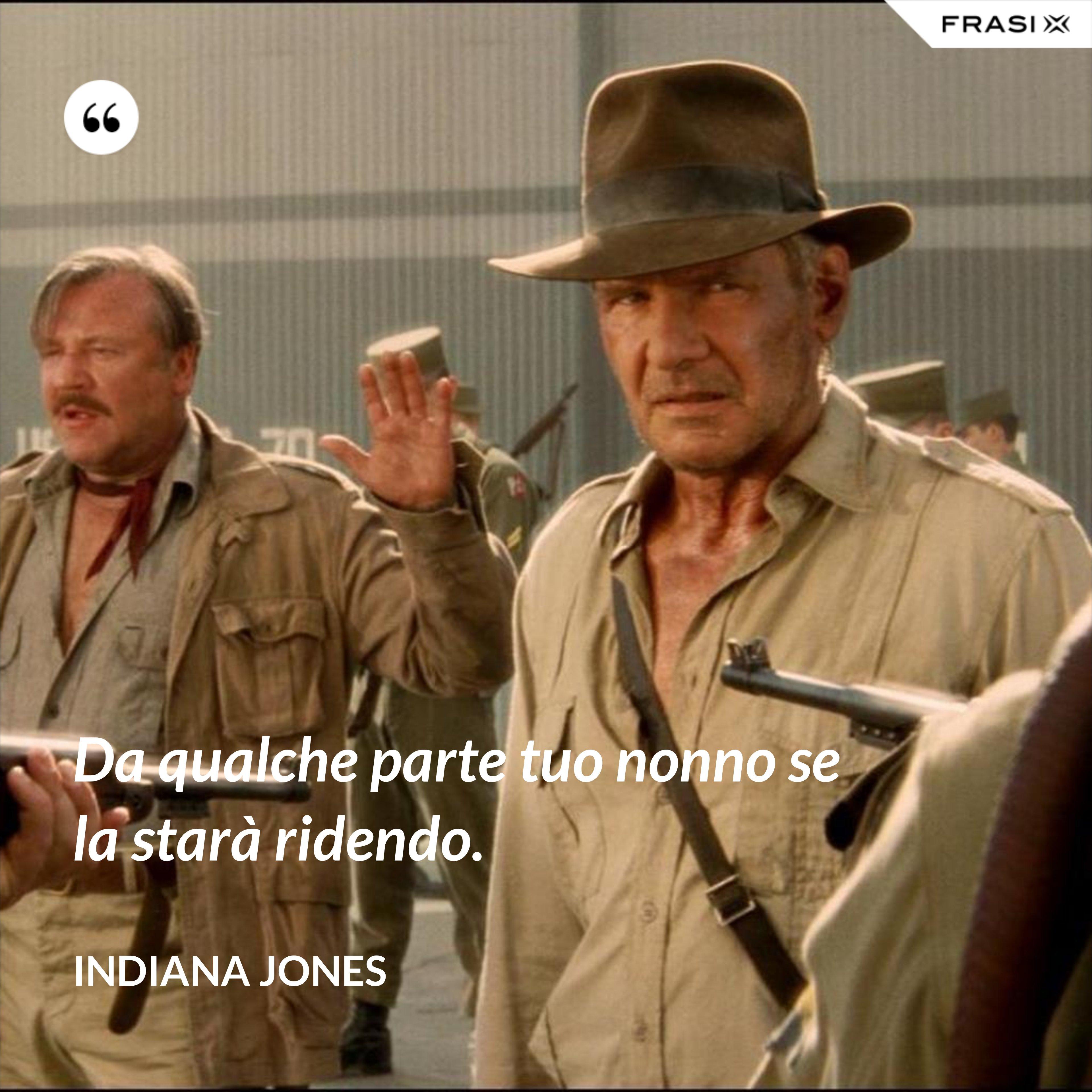Da qualche parte tuo nonno se la starà ridendo. - Indiana Jones