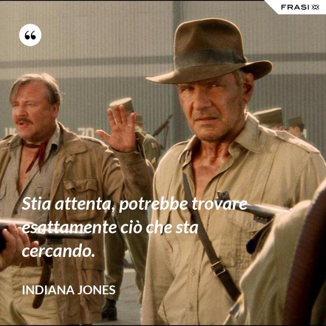 Stia attenta, potrebbe trovare esattamente ciò che sta cercando. - Indiana Jones