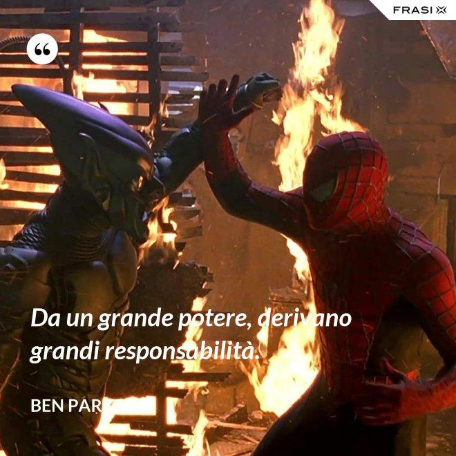 Da un grande potere, derivano grandi responsabilità. - Ben Parker