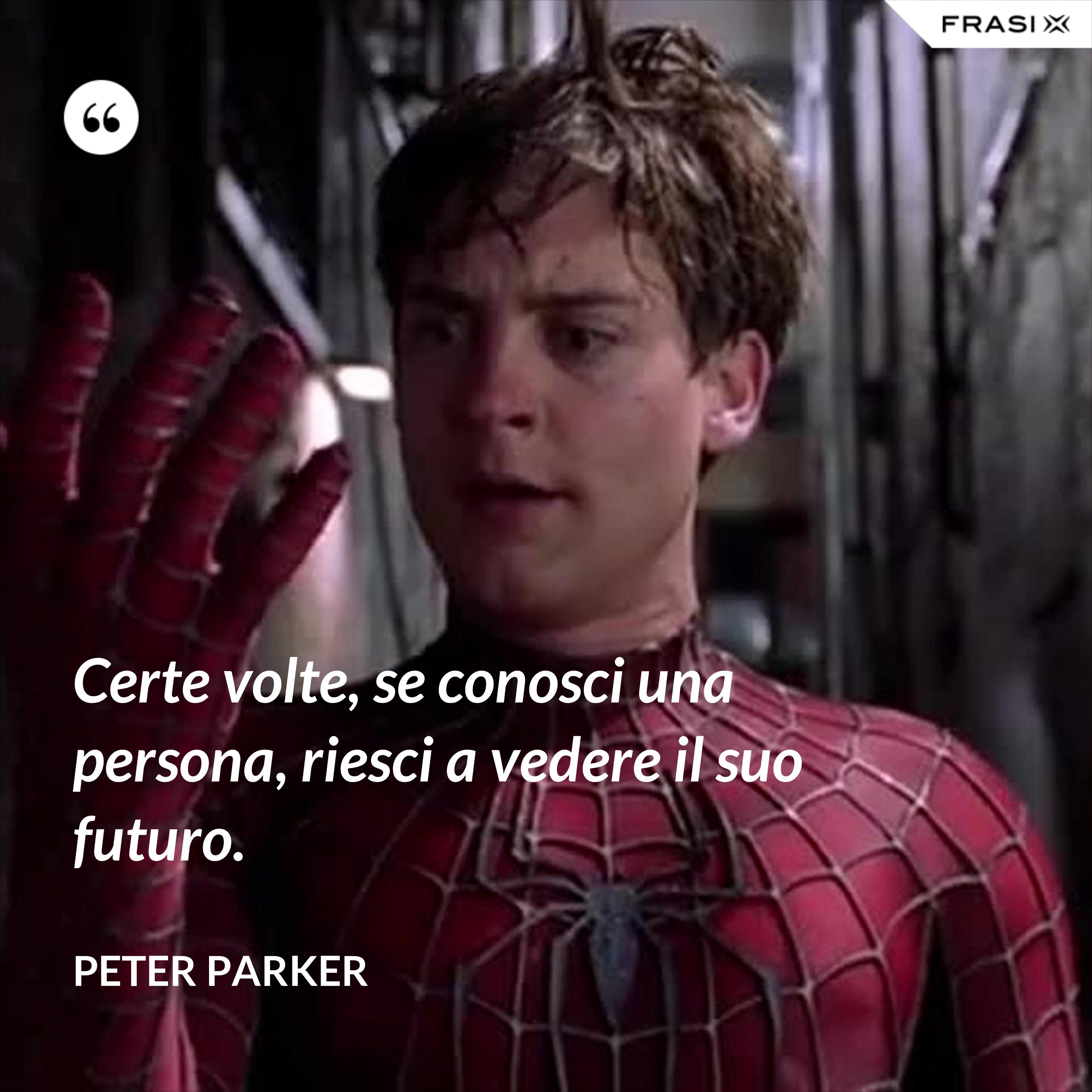 Certe volte, se conosci una persona, riesci a vedere il suo futuro. - Peter Parker
