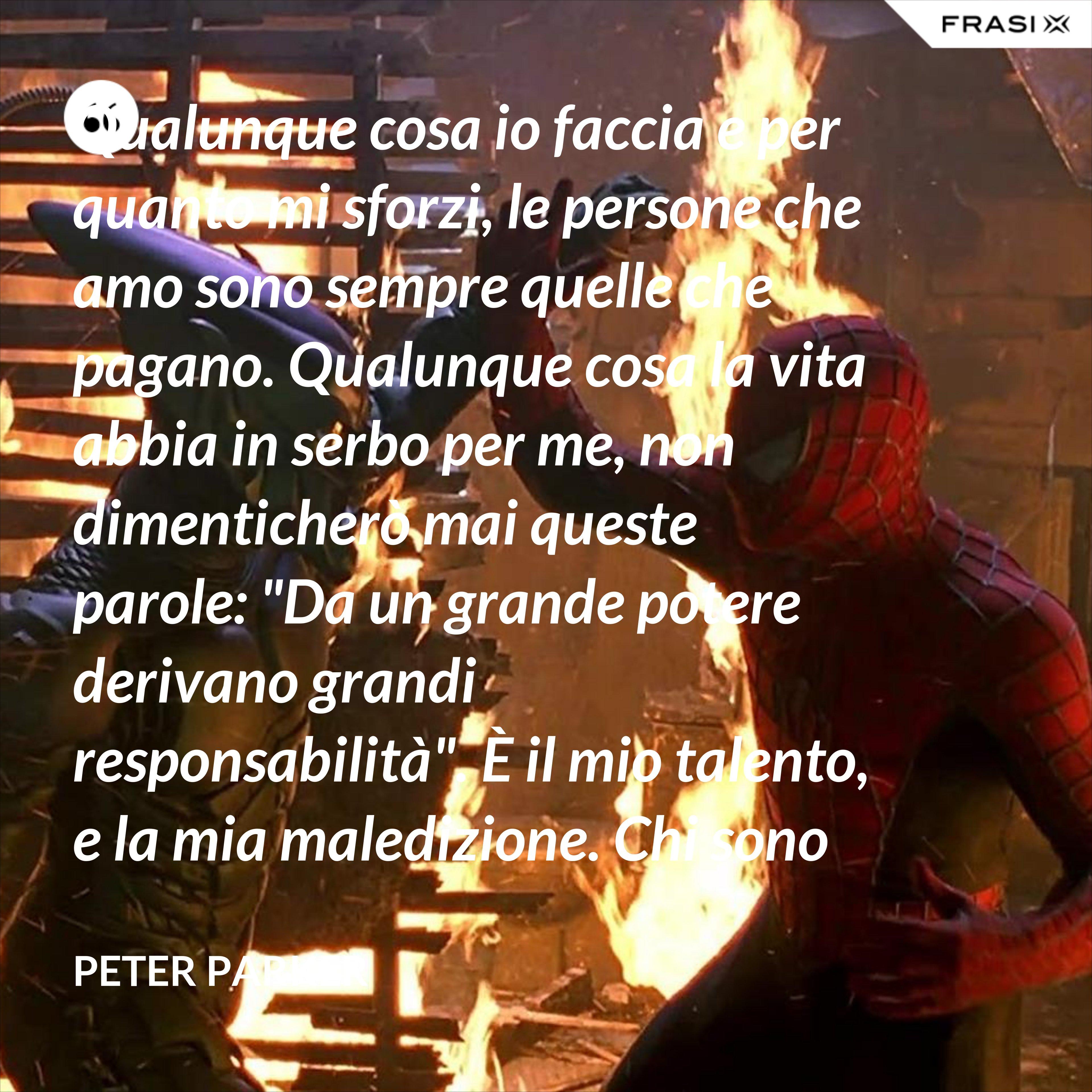 """Qualunque cosa io faccia e per quanto mi sforzi, le persone che amo sono sempre quelle che pagano. Qualunque cosa la vita abbia in serbo per me, non dimenticherò mai queste parole: """"Da un grande potere derivano grandi responsabilità"""". È il mio talento, e la mia maledizione. Chi sono io? Sono Spider-Man! - Peter Parker"""