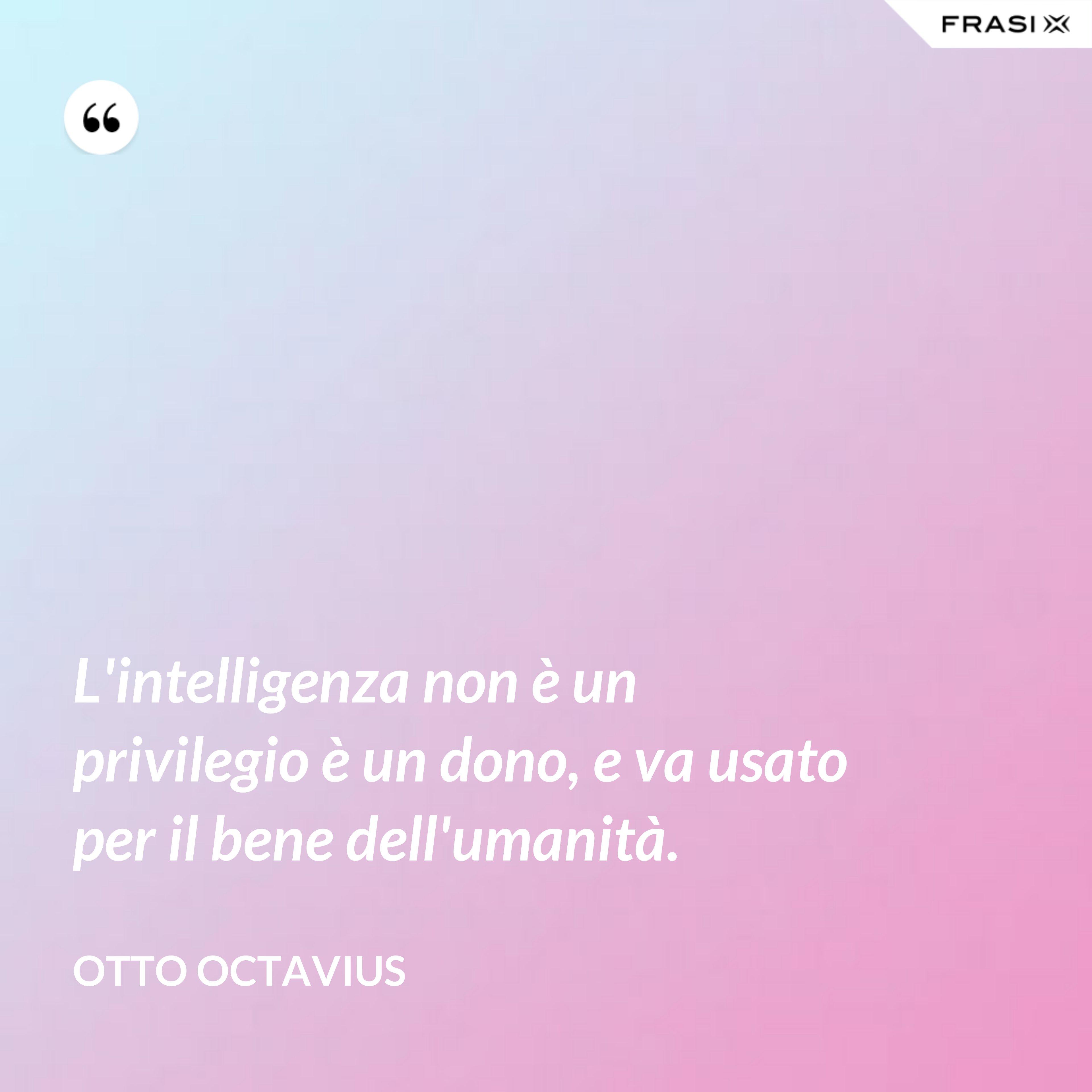 L'intelligenza non è un privilegio è un dono, e va usato per il bene dell'umanità. - Otto Octavius