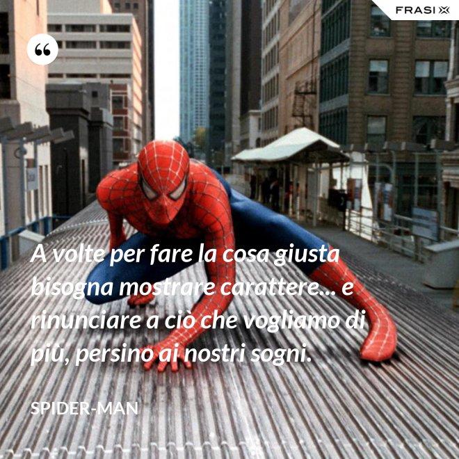A volte per fare la cosa giusta bisogna mostrare carattere... e rinunciare a ciò che vogliamo di più, persino ai nostri sogni. - Spider-Man
