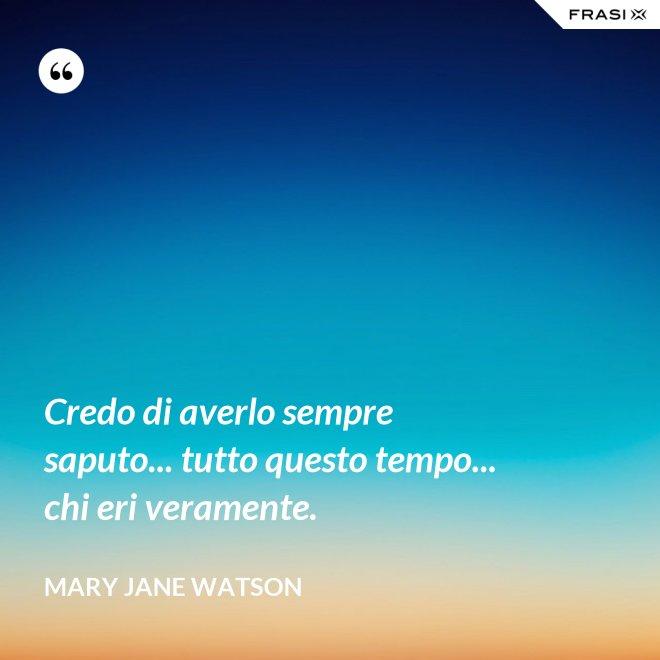 Credo di averlo sempre saputo... tutto questo tempo... chi eri veramente. - Mary Jane Watson
