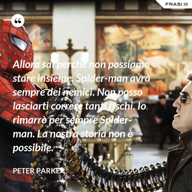Allora sai perché non possiamo stare insieme. Spider-man avrà sempre dei nemici. Non posso lasciarti correre tanti rischi. Io rimarrò per sempre Spider-man. La nostra storia non è possibile. - Peter Parker