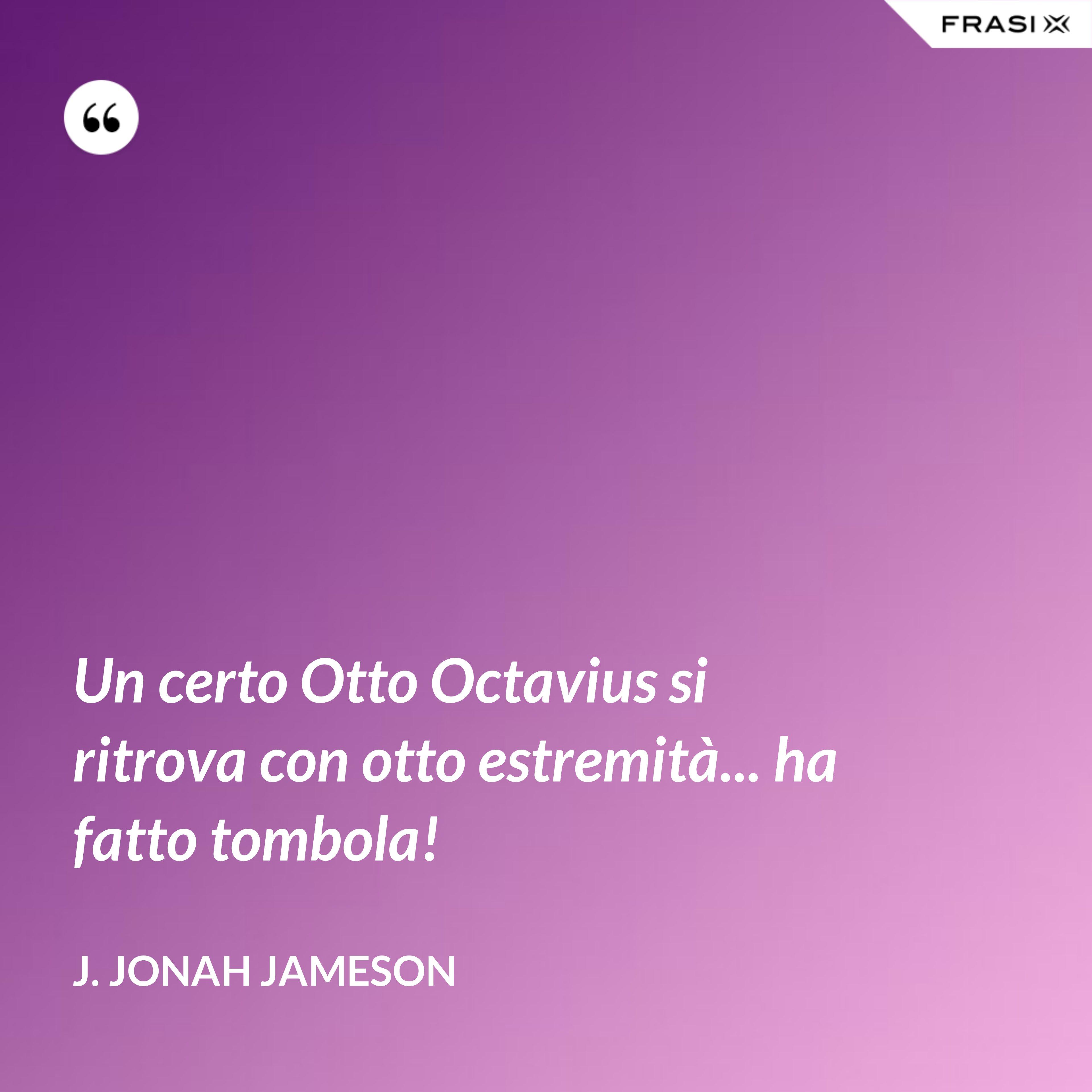 Un certo Otto Octavius si ritrova con otto estremità... ha fatto tombola! - J. Jonah Jameson
