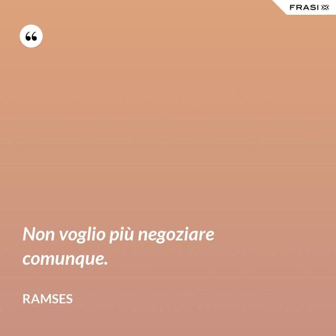 Non voglio più negoziare comunque. - Ramses
