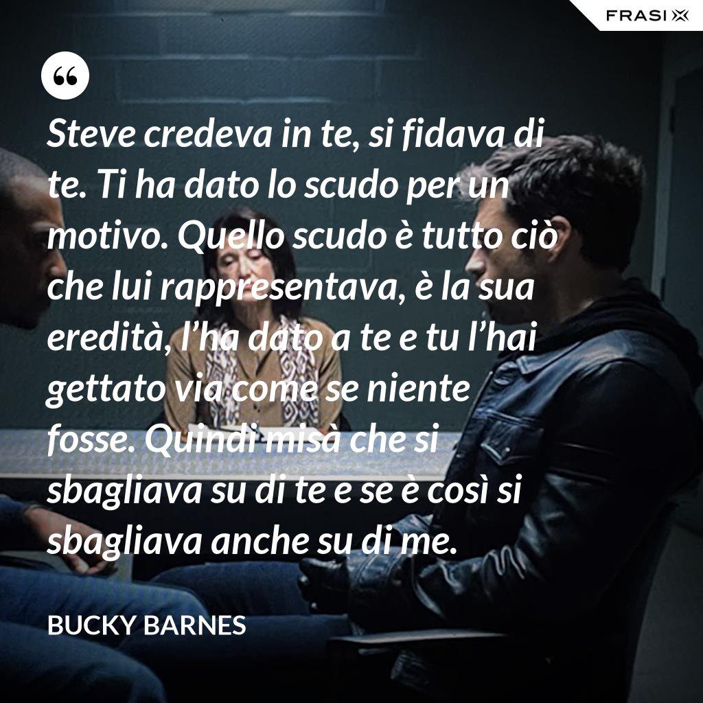 Steve credeva in te, si fidava di te. Ti ha dato lo scudo per un motivo. Quello scudo è tutto ciò che lui rappresentava, è la sua eredità, l'ha dato a te e tu l'hai gettato via come se niente fosse. Quindi misà che si sbagliava su di te e se è così si sbagliava anche su di me. - Bucky Barnes