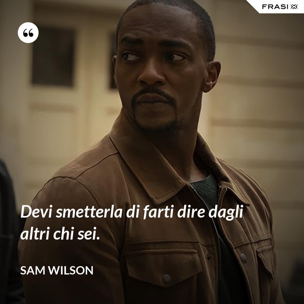 Devi smetterla di farti dire dagli altri chi sei. - Sam Wilson