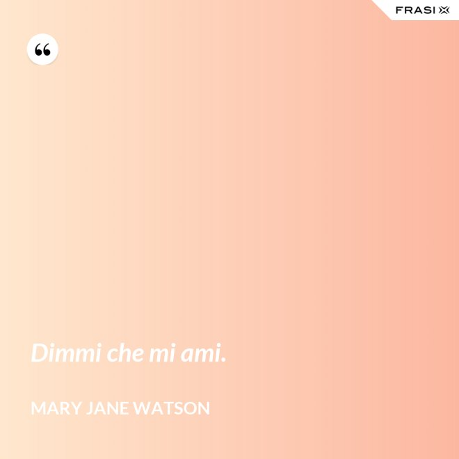 Dimmi che mi ami. - Mary Jane Watson