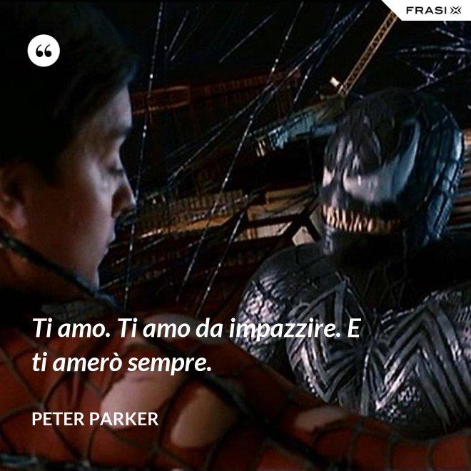 Ti amo. Ti amo da impazzire. E ti amerò sempre. - Peter Parker
