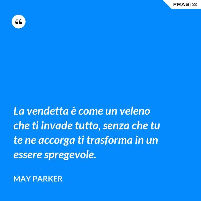 La vendetta è come un veleno che ti invade tutto, senza che tu te ne accorga ti trasforma in un essere spregevole. - May Parker