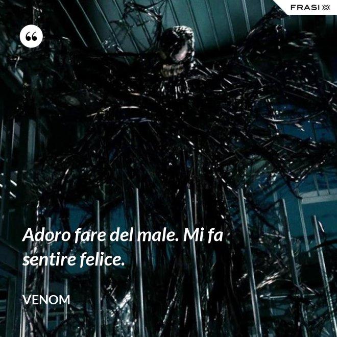 Adoro fare del male. Mi fa sentire felice. - Venom