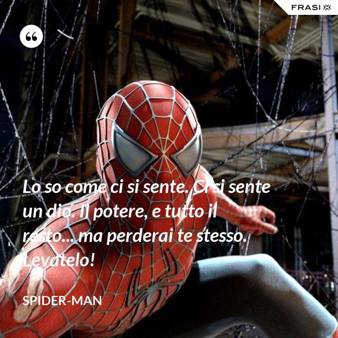 Lo so come ci si sente. Ci si sente un dio. Il potere, e tutto il resto... ma perderai te stesso. Levatelo! - Spider-Man