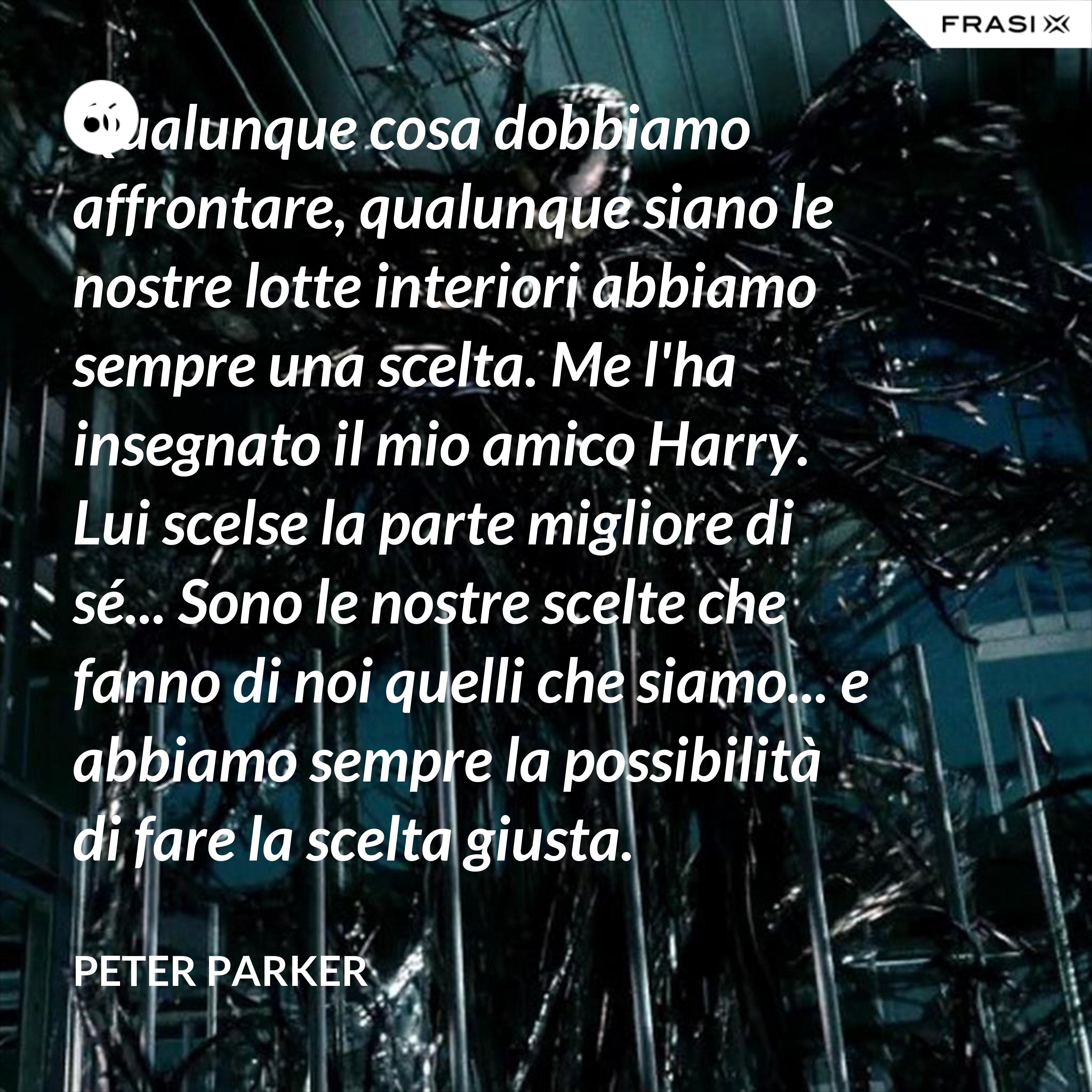 Qualunque cosa dobbiamo affrontare, qualunque siano le nostre lotte interiori abbiamo sempre una scelta. Me l'ha insegnato il mio amico Harry. Lui scelse la parte migliore di sé... Sono le nostre scelte che fanno di noi quelli che siamo... e abbiamo sempre la possibilità di fare la scelta giusta. - Peter Parker