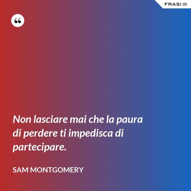 Non lasciare mai che la paura di perdere ti impedisca di partecipare. - Sam Montgomery