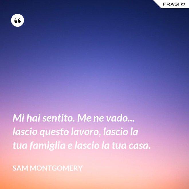 Mi hai sentito. Me ne vado... lascio questo lavoro, lascio la tua famiglia e lascio la tua casa. - Sam Montgomery