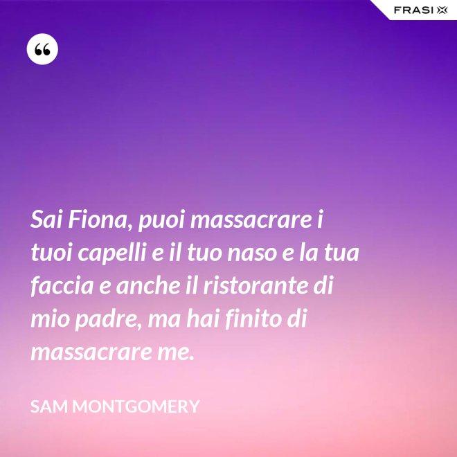 Sai Fiona, puoi massacrare i tuoi capelli e il tuo naso e la tua faccia e anche il ristorante di mio padre, ma hai finito di massacrare me. - Sam Montgomery