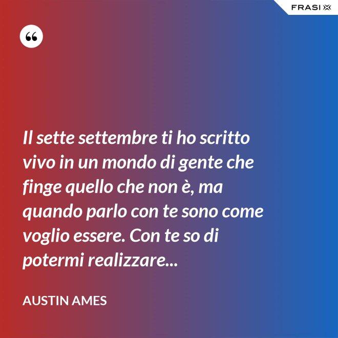 Il sette settembre ti ho scritto vivo in un mondo di gente che finge quello che non è, ma quando parlo con te sono come voglio essere. Con te so di potermi realizzare... - Austin Ames