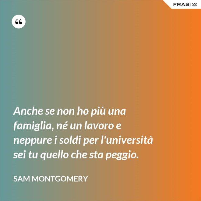 Anche se non ho più una famiglia, né un lavoro e neppure i soldi per l'università sei tu quello che sta peggio. - Sam Montgomery