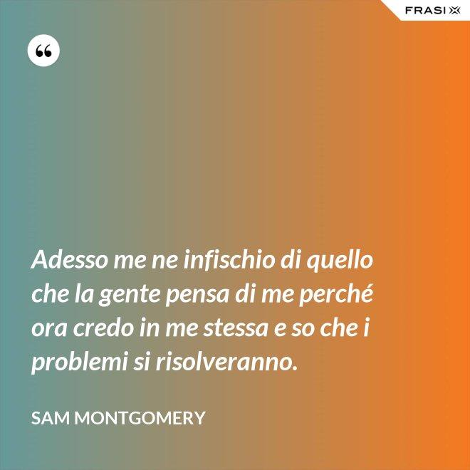Adesso me ne infischio di quello che la gente pensa di me perché ora credo in me stessa e so che i problemi si risolveranno. - Sam Montgomery