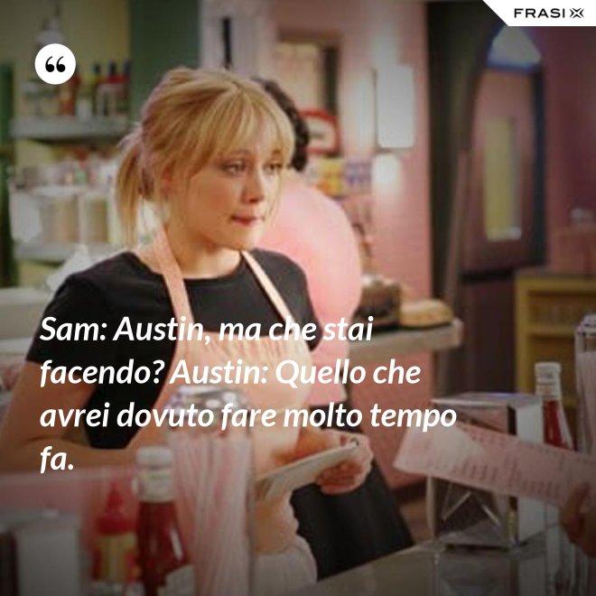 Sam: Austin, ma che stai facendo? Austin: Quello che avrei dovuto fare molto tempo fa. - Anonimo