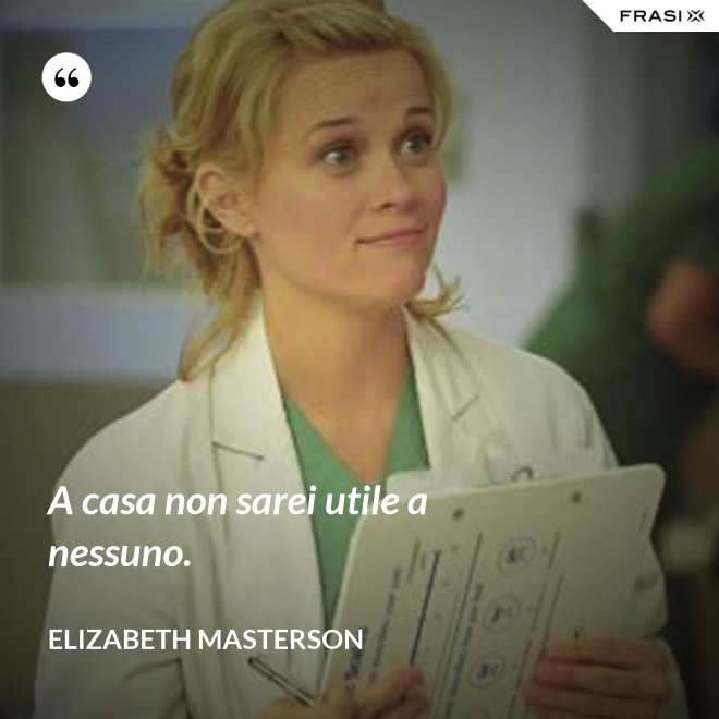 A casa non sarei utile a nessuno. - Elizabeth Masterson