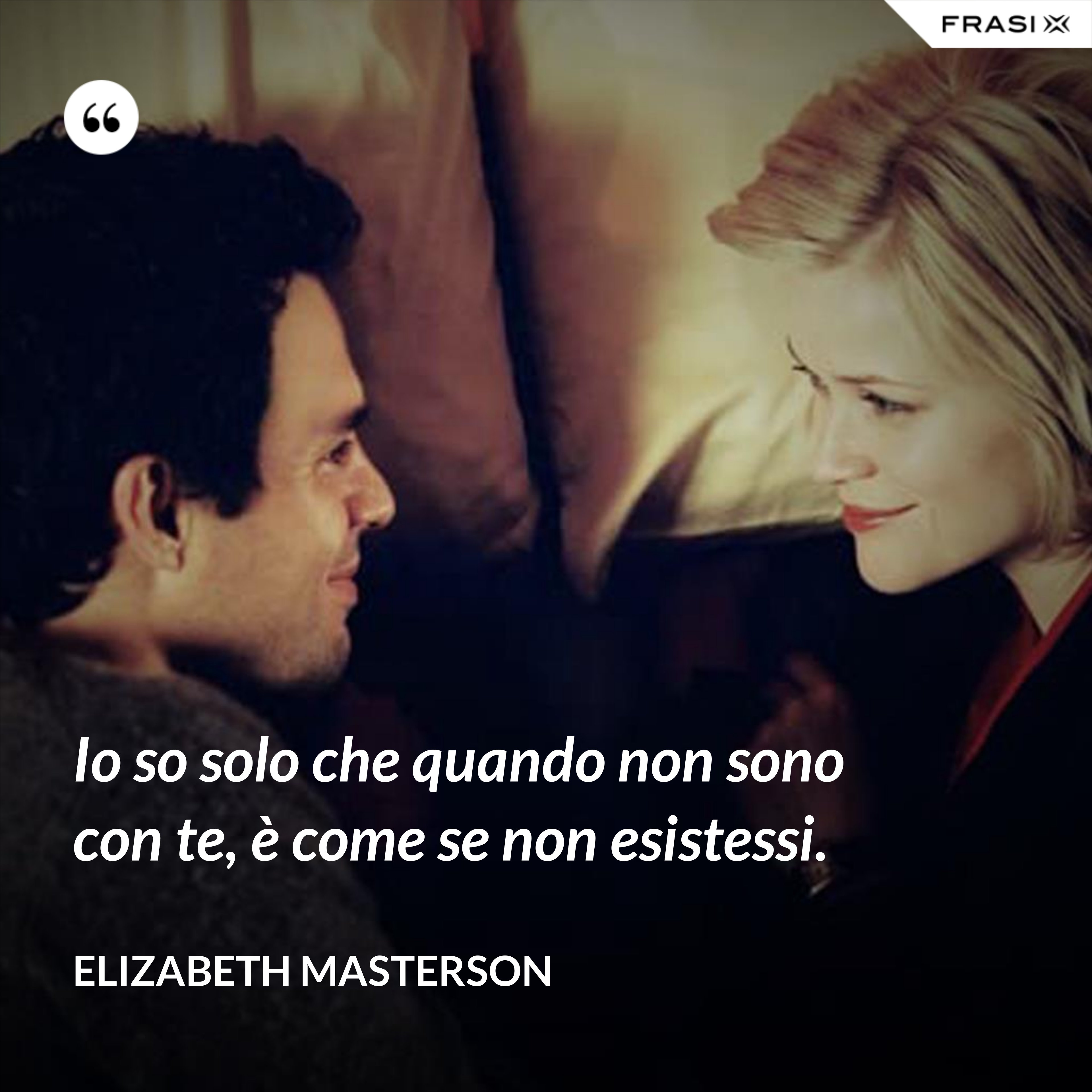 Io so solo che quando non sono con te, è come se non esistessi. - Elizabeth Masterson
