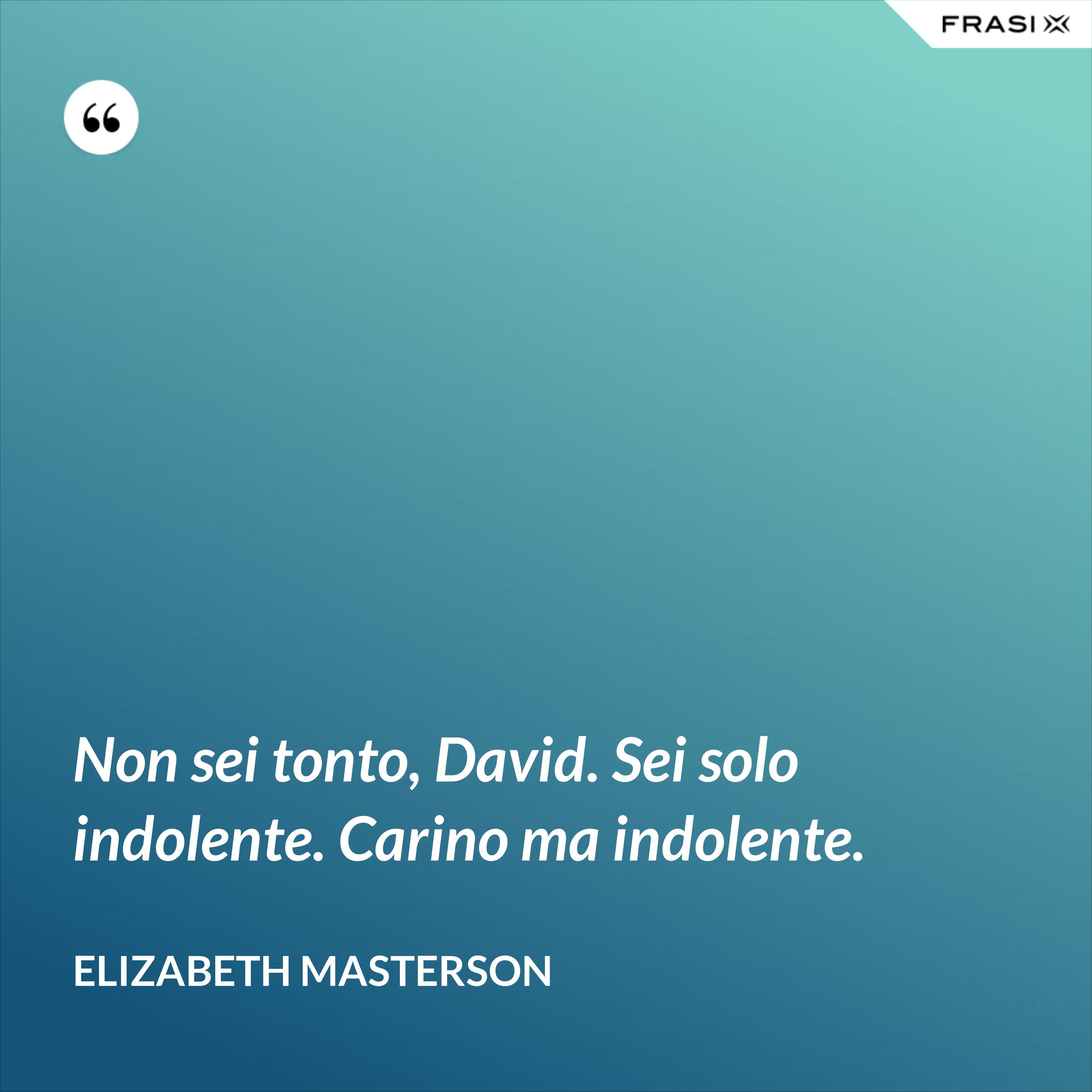 Non sei tonto, David. Sei solo indolente. Carino ma indolente. - Elizabeth Masterson