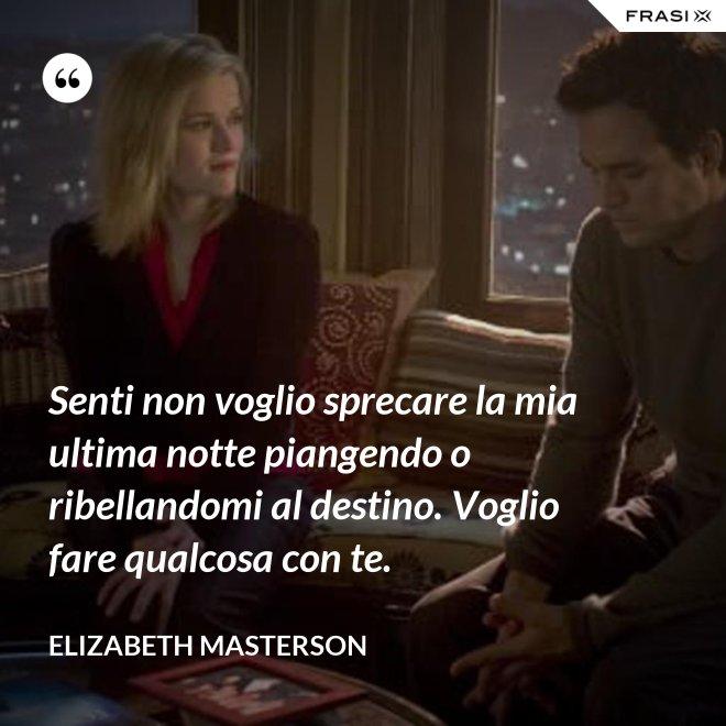 Senti non voglio sprecare la mia ultima notte piangendo o ribellandomi al destino. Voglio fare qualcosa con te. - Elizabeth Masterson